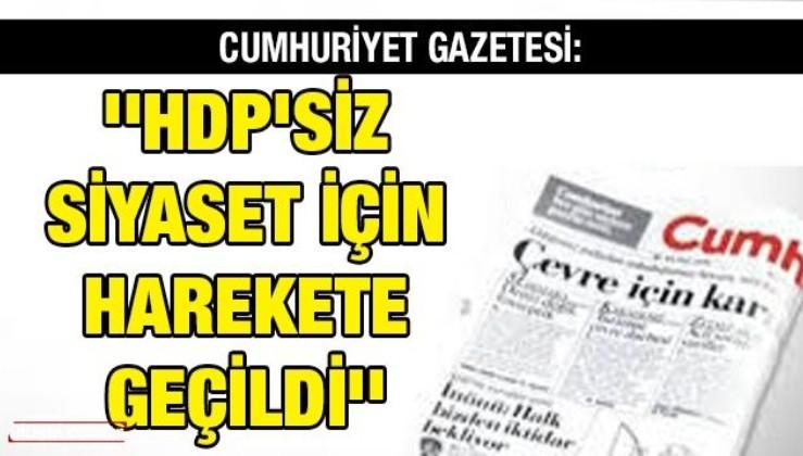 Cumhuriyet gazetesi: ''HDP'siz siyaset için harekete geçildi''