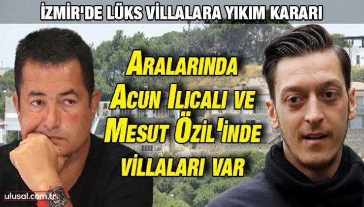Çeşme'de lüks villalara yıkım kararı: Aralarında Acun Ilıcalı ve Mesut Özil'inde villaları var