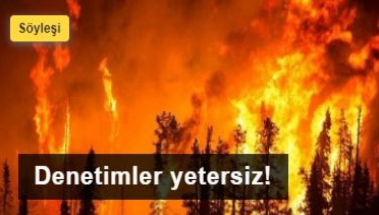 Orman yangınlarına karşı denetimler yetersiz
