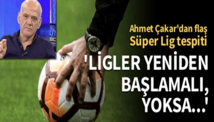 Ahmet Çakar: Ligler yeniden başlamalı, yoksa kulüpler batacak