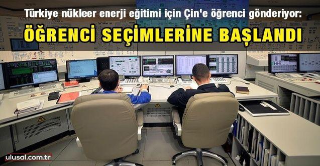 Türkiye nükleer enerji eğitimi için Çin'e öğrenci gönderiyor: Öğrenci seçimlerine başlandı