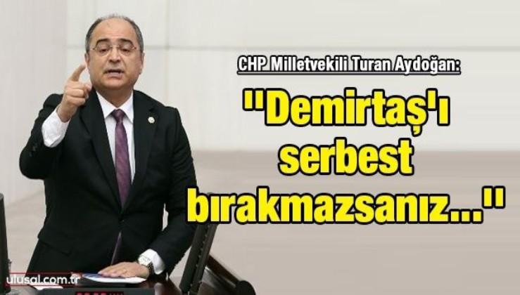 CHP Milletvekili Turan Aydoğan: ''Demirtaş'ı serbest bırakmazsanız size para vermezler, aç kalırsınız''