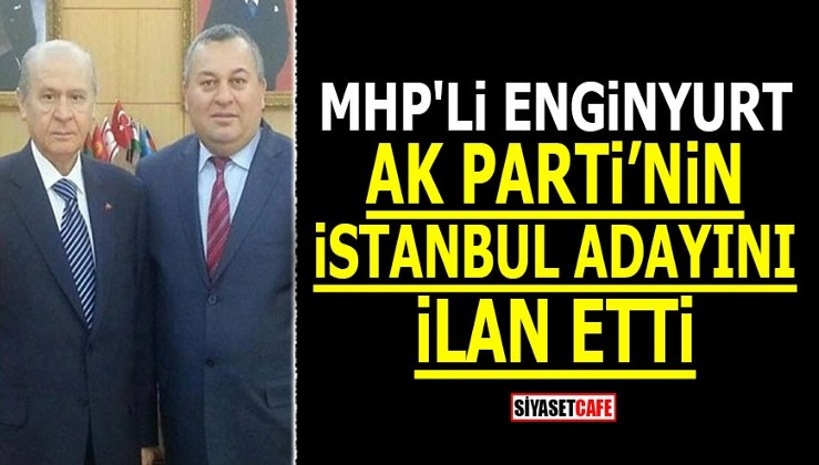 MHP'li Enginyurt AK Parti'nin İstanbul adayını ilan etti