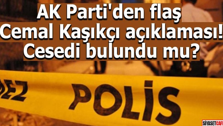 AK Parti'den flaş Cemal Kaşıkçı açıklaması! Cesedi bulundu mu?