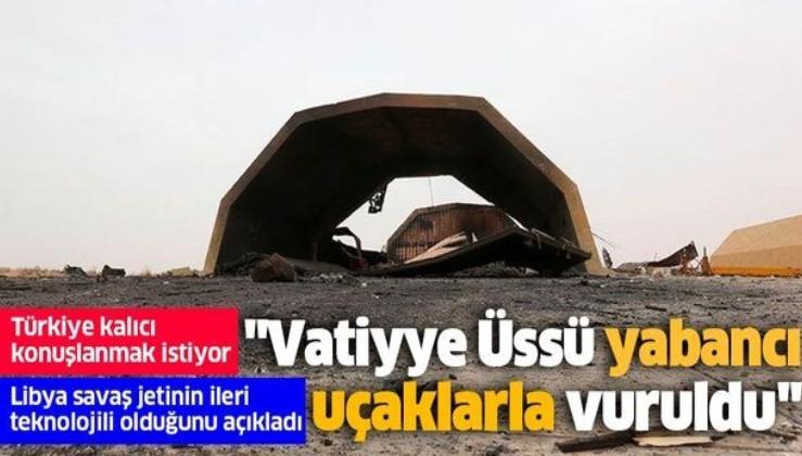 Libya Savunma Bakan Yardımcısı'ndan yabancı güç vurgusu: Vatiyye Üssü, Hafter'in sahip olmadığı ileri teknoloji uçaklarla vuruldu