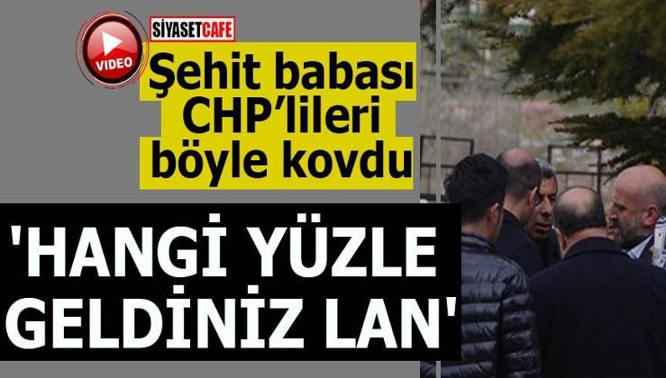Şehit babası CHP'lileri böyle kovdu 'Hangi yüzle geldiniz lan'