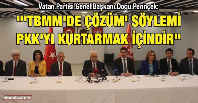 Vatan Partisi Genel Başkanı Doğu Perinçek: '''TBMM'de çözüm' söylemi PKK'yı kurtarmak içindir ''