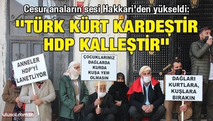 Cesur anaların sesi Hakkari'den yükseldi: ''Türk Kürt kardeştir HDP kalleştir''