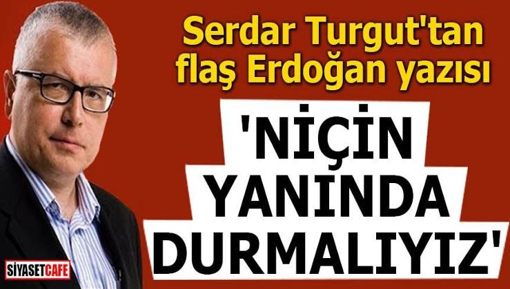 Serdar Turgut'tan flaş Erdoğan yazısı 'Niçin yanında durmalıyız'