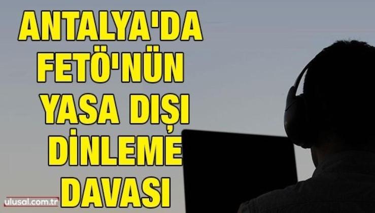 Antalya'da FETÖ'nün yasa dışı dinleme davası
