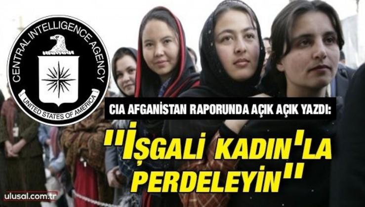 CIA Afganistan raporunda açık açık yazdı: ''İşgali kadın'la perdeleyin''