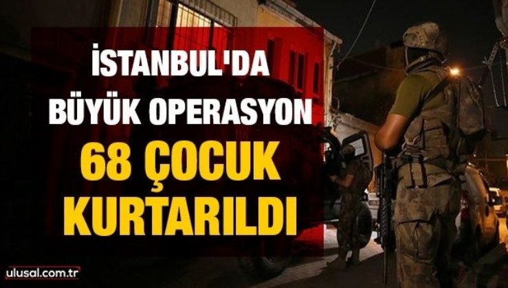 İstanbul'da büyük operasyon: 68 çocuk kurtarıldı