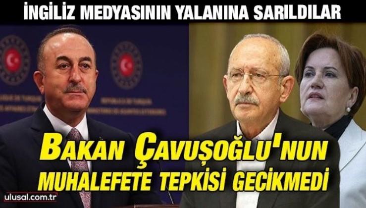 CHP ve İyi Parti İngiliz medyasının yalanına sarıldı: Bakan Çavuşoğlu'nun muhalefete tepkisi gecikmedi
