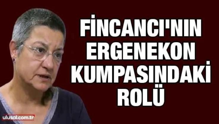 Fincancı'nın Ergenekon kumpasındaki rolü