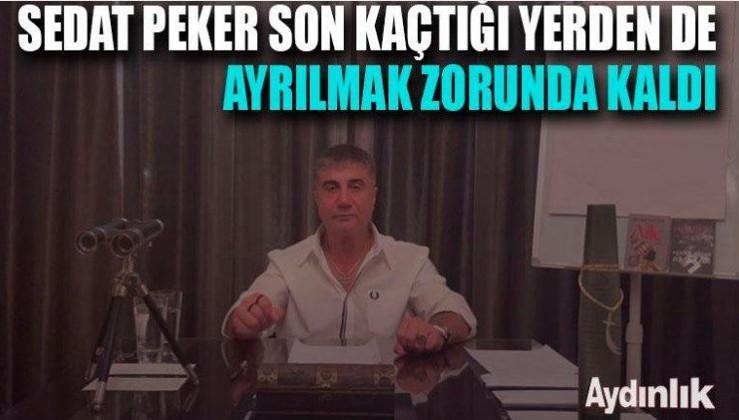 Sedat Peker son kaçtığı yerden de ayrılmak zorunda kaldı