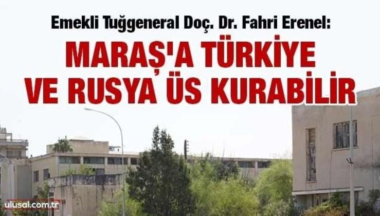 Erenel: Maraş'a Türkiye ve Rusya üs kurabilir