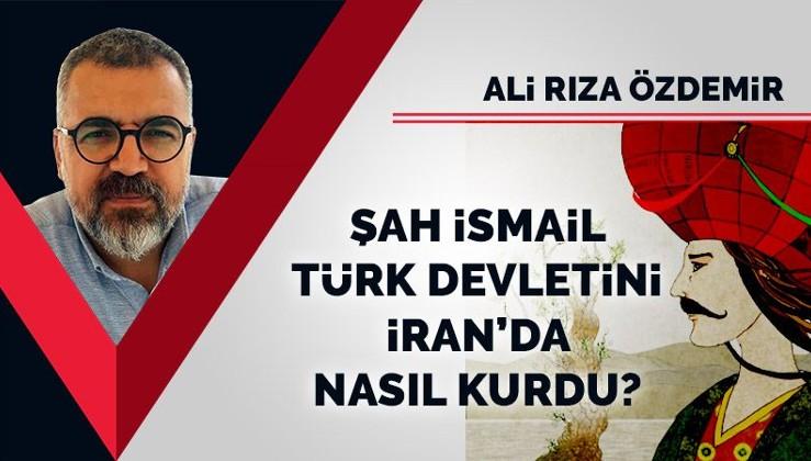 Şah İsmail, Türk Devletini İran'da nasıl kurdu?
