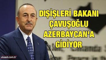 Dışişleri Bakanı Çavuşoğlu Azerbaycan'a gidiyor