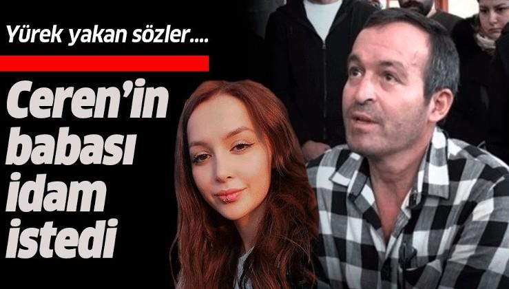 Ceren'in babası Yılmaz Özdemir idam istedi.