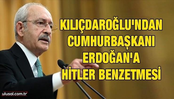 Kılıçdaroğlu'ndan Cumhurbaşkanı Erdoğan'a Hitler benzetmesi