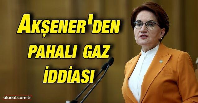 Akşener'den pahalı gaz iddiası