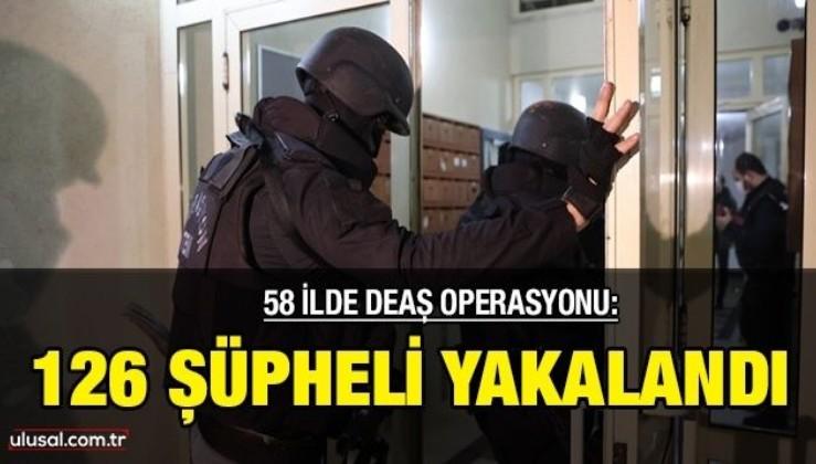 58 ilde DEAŞ operasyonu: 126 şüpheli yakalandı