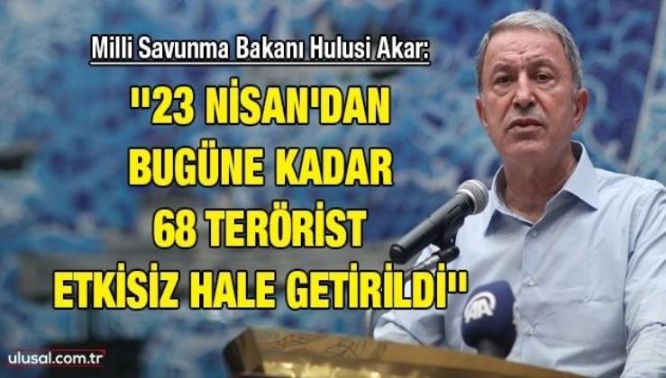 Milli Savunma Bakanı Hulusi Akar: ''23 Nisan'dan bugüne kadar 68 terörist etkisiz hale getirildi''