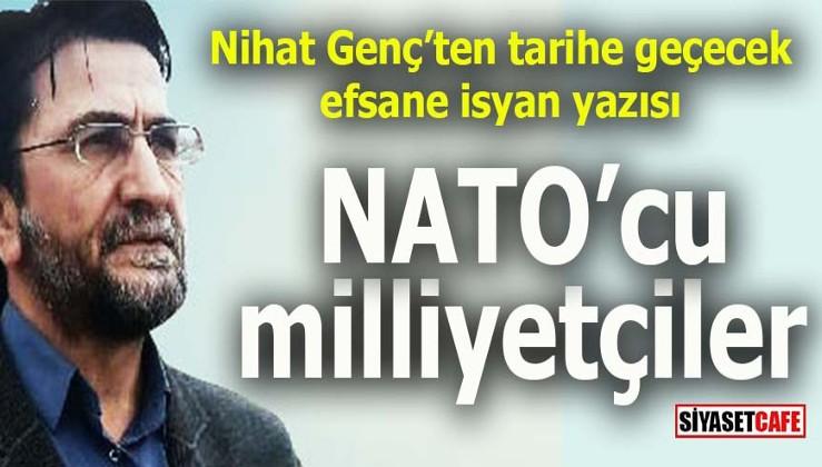 Nihat Genç'ten muhteşem bir isyan yazısı: NATO'cu milliyetçiler