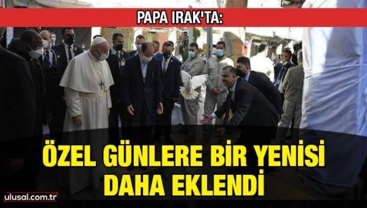 Papa Irak'ta: Özel günlere bir yenisi daha eklendi