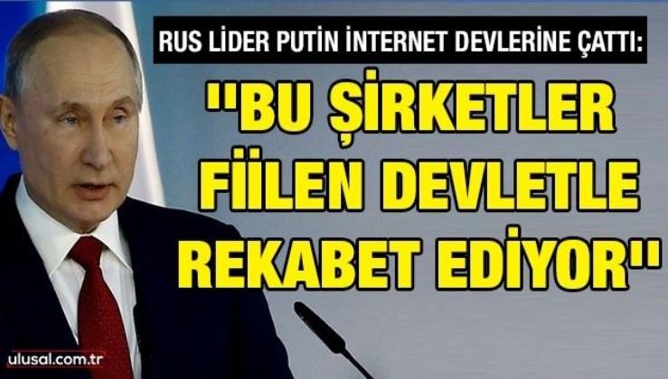 Rus lider Putin internet devlerine çattı: ''Bu şirketler fiilen devletle rekabet ediyor''