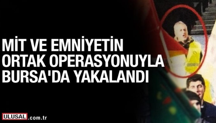 Terörist M.S, MİT ve emniyetin ortak operasyonuyla Bursa'da yakalandı