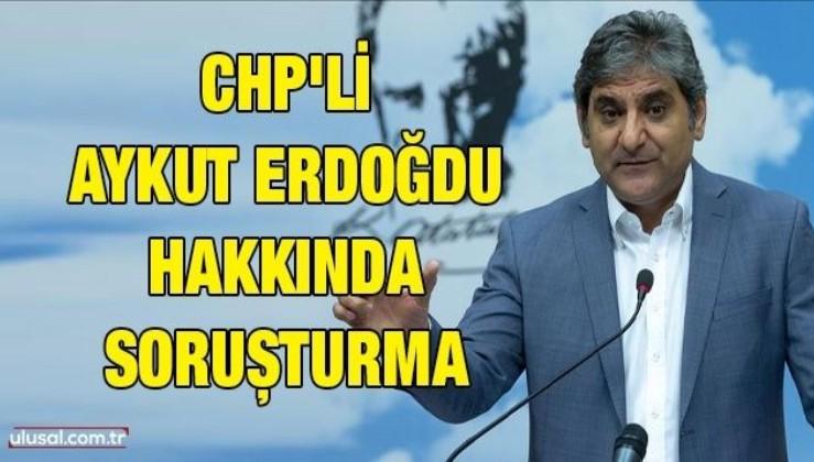 CHP'li Aykut Erdoğdu hakkında soruşturma