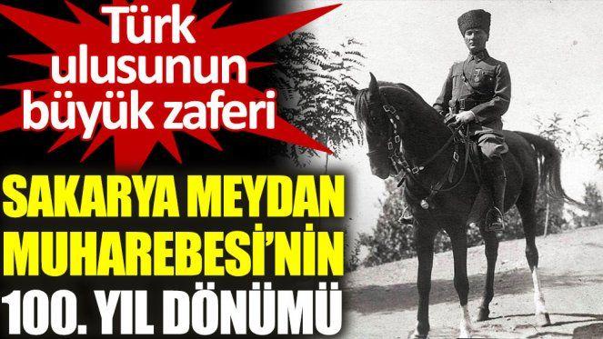 Sakarya Meydan Muharebesi 100 yıl önce bugün başladı