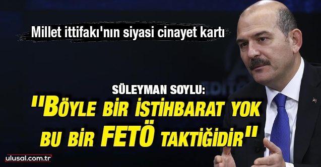 Millet İttifakı'nın Siyasi Cinayet kartına Bakan Soylu'dan cevap: ''Böyle bir istihbarat yok, bu bir FETÖ taktiğidir''