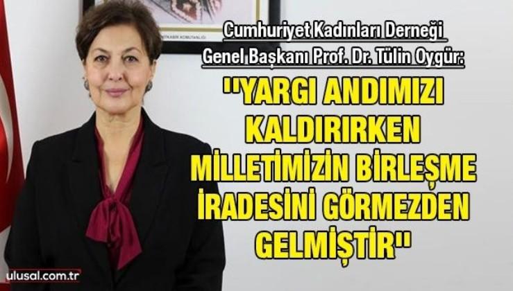Cumhuriyet Kadınları Derneği Genel Başkanı Prof. Dr. Tülin Oygür: ''Yargı andımızı kaldırırken milletimizin birleşme iradesini görmezden gelmiştir''