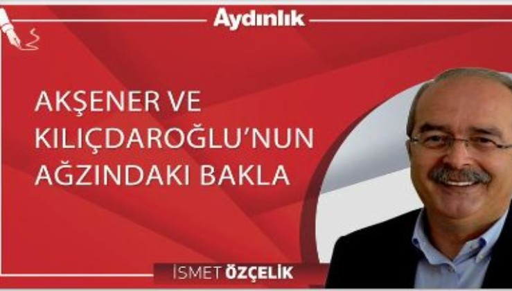 Akşener ve Kılıçdaroğlu'nun ağzındaki bakla