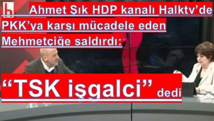 Ahmet Şık, HDP kanalı Halktv'de PKK'ya karşı sınır ötesinde mücadele eden Mehmetçiğe işgalci dedi.