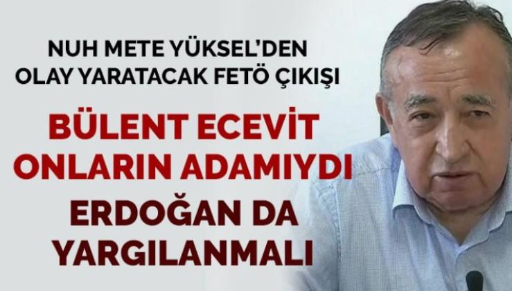 Nuh Mete Yüksel'den FETÖ'nün siyasi ayağı açıklaması: Erdoğan da yargılanmalı
