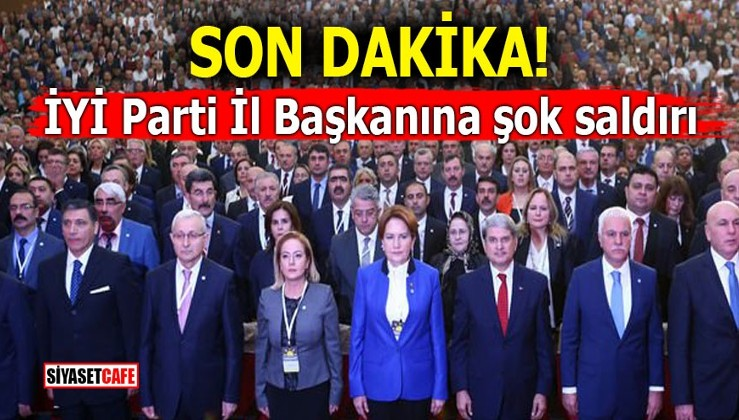 İYİ Parti İl Başkanına şok saldırı