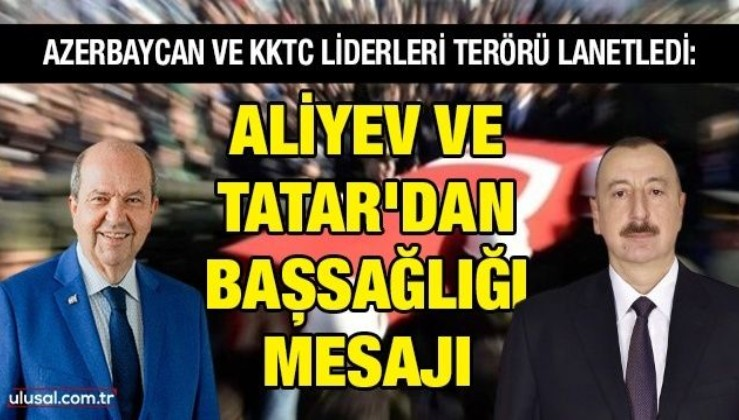 Azerbaycan ve KKTC liderleri terörü lanetledi : Aliyev ve Tatar'dan başsağlığı mesajı