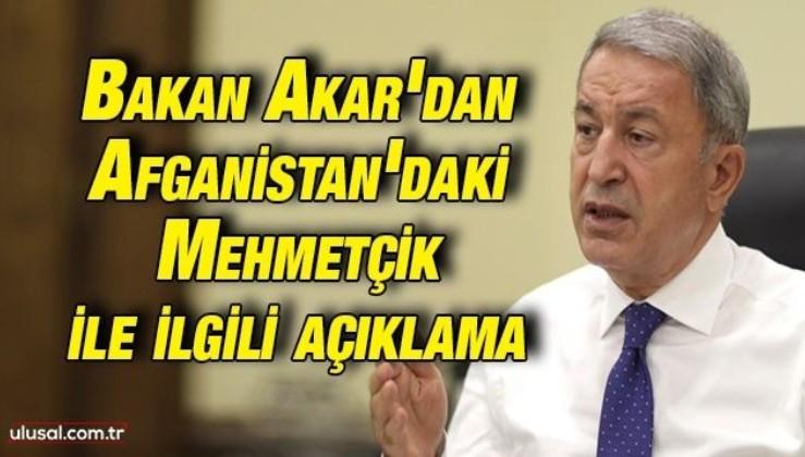 Bakan Akar'dan Afganistan'daki Mehmetçik ile ilgili açıklama