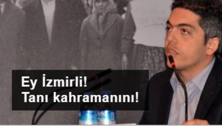 Ey İzmirli! Tanı kahramanını!