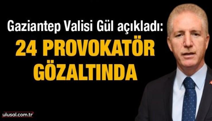 Gaziantep Valisi Gül açıkladı: 24 provokatör gözaltında