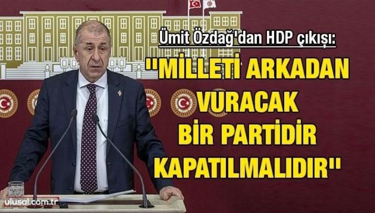 Ümit Özdağ'dan HDP çıkışı: ''Milleti arkadan vuracak bir partidir kapatılmalıdır''