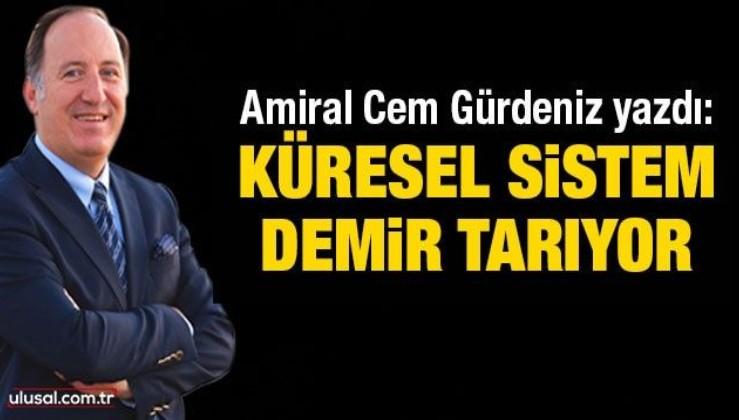 Amiral Cem Gürdeniz yazdı: Küresel sistem demir tarıyor