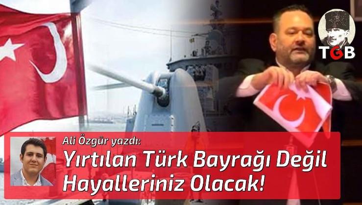 Yırtılan Türk Bayrağı Değil Hayalleriniz Olacak!