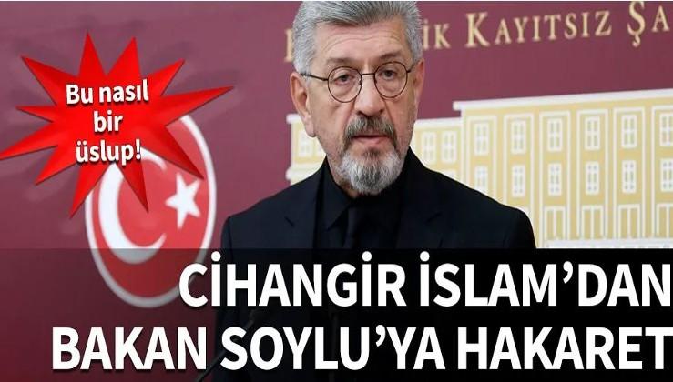 Cihangir İslam'dan Bakan Soylu'ya hakaret...
