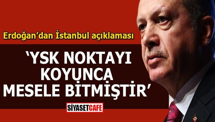 Erdoğan'dan İstanbul açıklaması YSK noktayı koyunca mesele bitmiştir