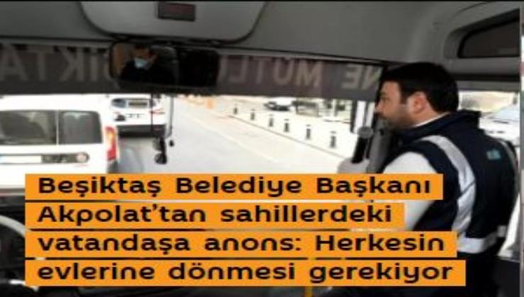 Beşiktaş Belediye Başkanı Akpolat'tan sahillerdeki vatandaşa anons: Herkesin evlerine dönmesi gerekiyor