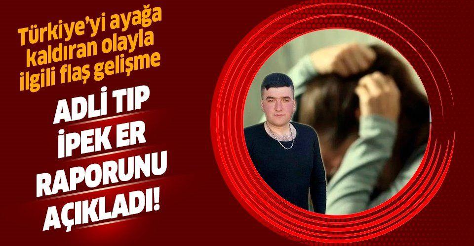 Son dakika: Adli Tıp Kurumu, Musa Orhan yüzünden intihar eden İpek Er'in iddialarını doğruladı